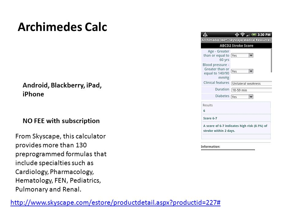 Archimedes Calc Android, Blackberry, iPad, iPhone NO FEE with subscription From Skyscape, this calculator provides more than 130 preprogrammed formulas that include specialties such as Cardiology, Pharmacology, Hematology, FEN, Pediatrics, Pulmonary and Renal.