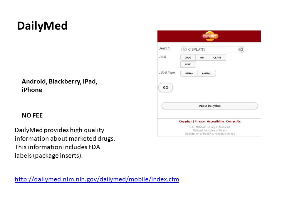DailyMed Android, Blackberry, iPad, iPhone NO FEE http://dailymed.nlm.nih.gov/dailymed/mobile/index.cfm DailyMed provides high quality information about marketed drugs.