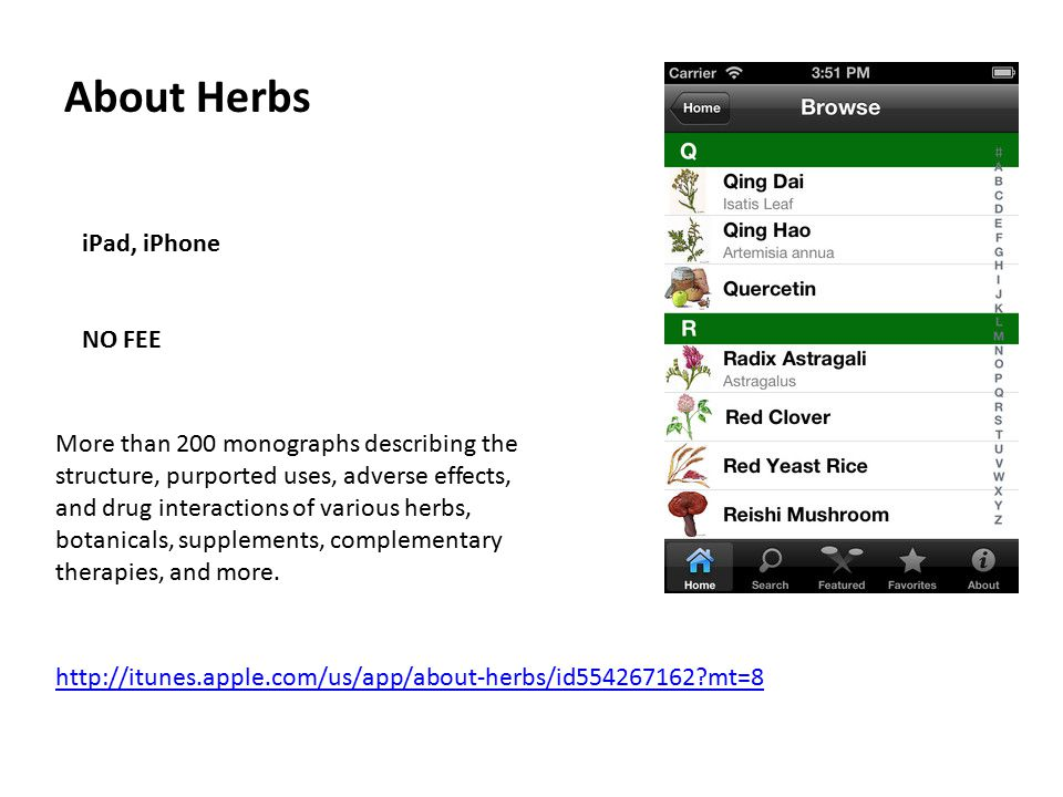 About Herbs iPad, iPhone NO FEE http://itunes.apple.com/us/app/about-herbs/id554267162 mt=8 More than 200 monographs describing the structure, purported uses, adverse effects, and drug interactions of various herbs, botanicals, supplements, complementary therapies, and more.