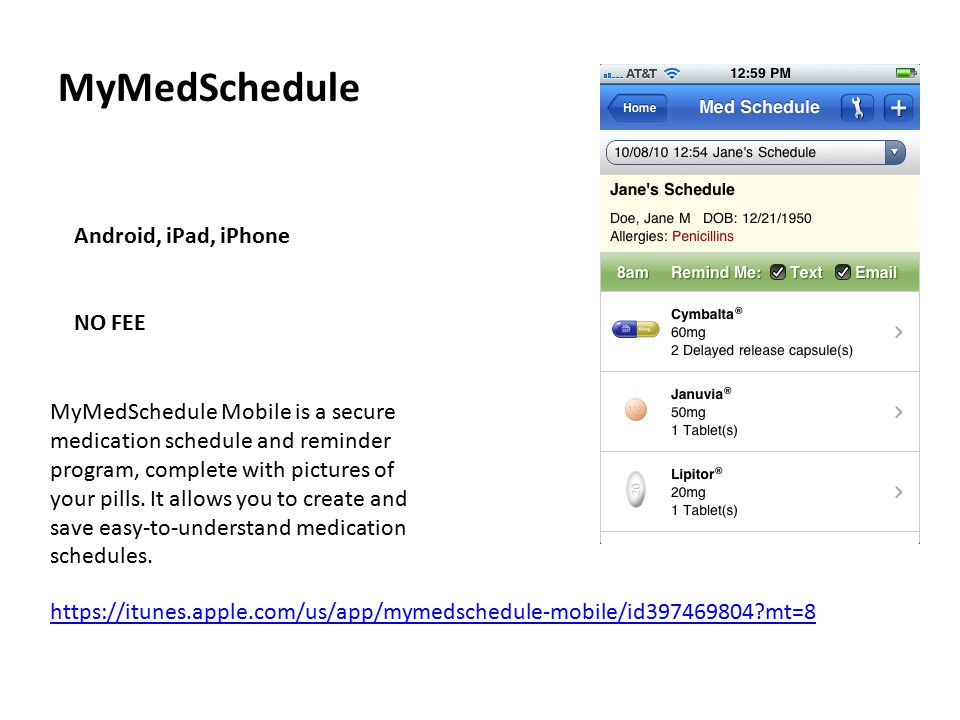 MyMedSchedule Android, iPad, iPhone NO FEE https://itunes.apple.com/us/app/mymedschedule-mobile/id397469804 mt=8 MyMedSchedule Mobile is a secure medication schedule and reminder program, complete with pictures of your pills.