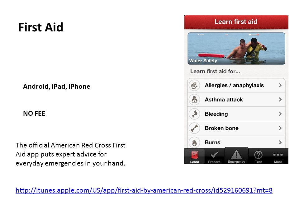 First Aid Android, iPad, iPhone NO FEE http://itunes.apple.com/US/app/first-aid-by-american-red-cross/id529160691?mt=8 The official American Red Cross First Aid app puts expert advice for everyday emergencies in your hand.