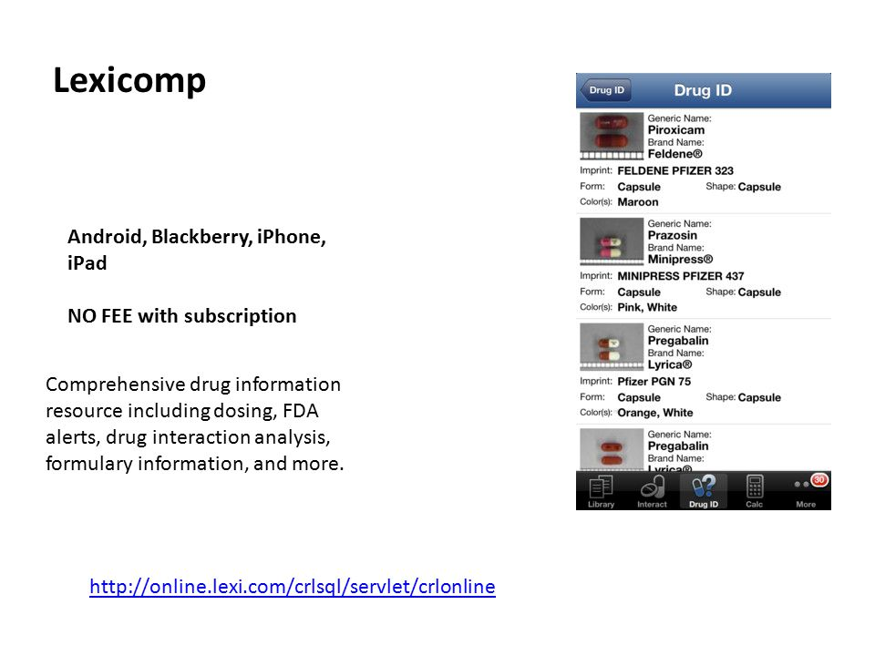 Lexicomp Android, Blackberry, iPhone, iPad NO FEE with subscription Comprehensive drug information resource including dosing, FDA alerts, drug interaction analysis, formulary information, and more.