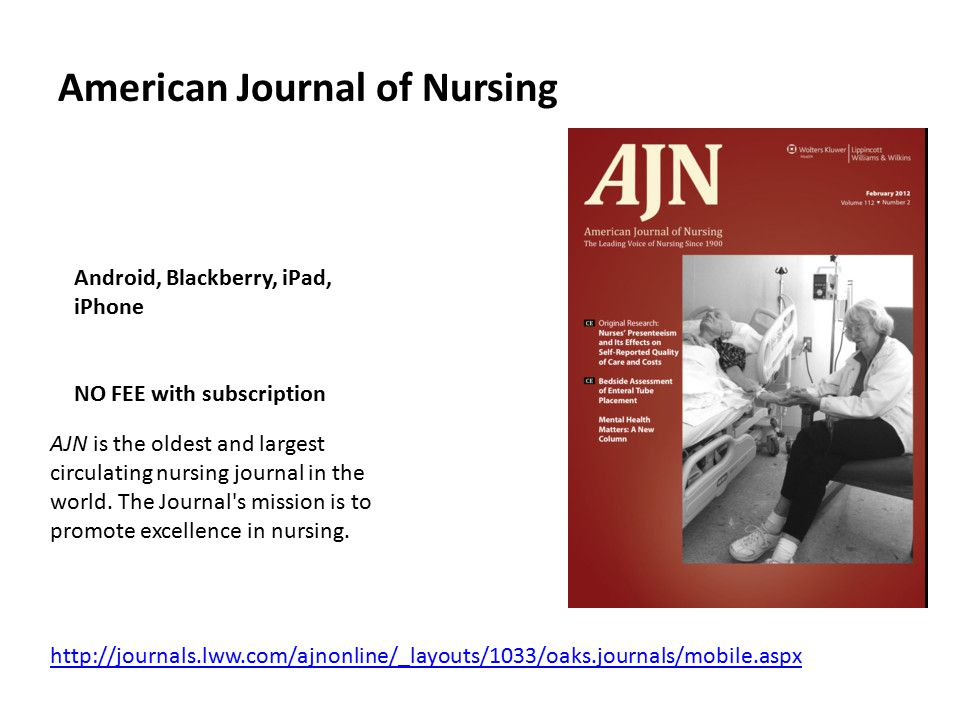 American Journal of Nursing Android, Blackberry, iPad, iPhone NO FEE with subscription AJN is the oldest and largest circulating nursing journal in th