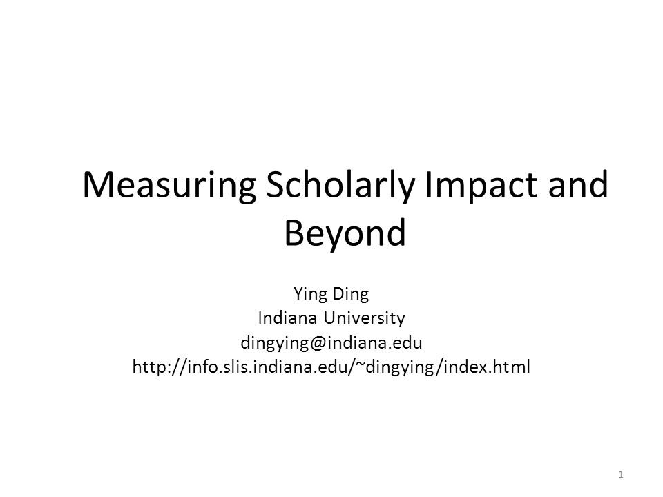 Measuring Scholarly Impact and Beyond Ying Ding Indiana University dingying@indiana.edu http://info.slis.indiana.edu/~dingying/index.html 1