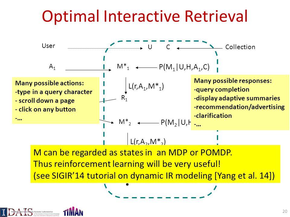 Optimal Interactive Retrieval User A1A1 UC M* 1 P(M 1 |U,H,A 1,C) L(r,A 1,M* 1 ) R1R1 A2A2 L(r,A 2,M* 2 ) R2R2 M* 2 P(M 2 |U,H,A 2,C) A3A3 … Collectio