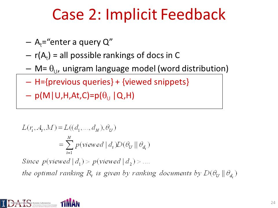 Case 2: Implicit Feedback – A t = enter a query Q – r(A t ) = all possible rankings of docs in C – M=  U, unigram language model (word distribution) – H={previous queries} + {viewed snippets} – p(M|U,H,At,C)=p(  U |Q,H) 24