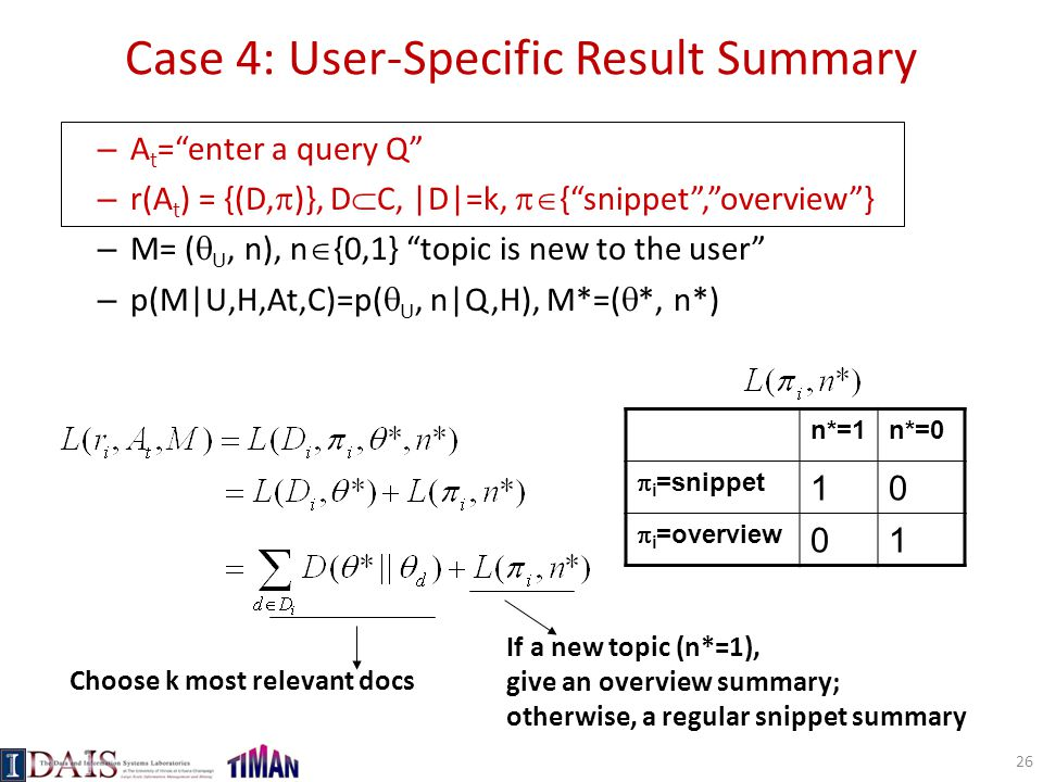 Case 4: User-Specific Result Summary – A t = enter a query Q – r(A t ) = {(D,  )}, D  C, |D|=k,  { snippet , overview } – M= (  U, n), n  {0,1} topic is new to the user – p(M|U,H,At,C)=p(  U, n|Q,H), M*=(  *, n*) n*=1n*=0  i =snippet 10  i =overview 01 Choose k most relevant docs If a new topic (n*=1), give an overview summary; otherwise, a regular snippet summary 26