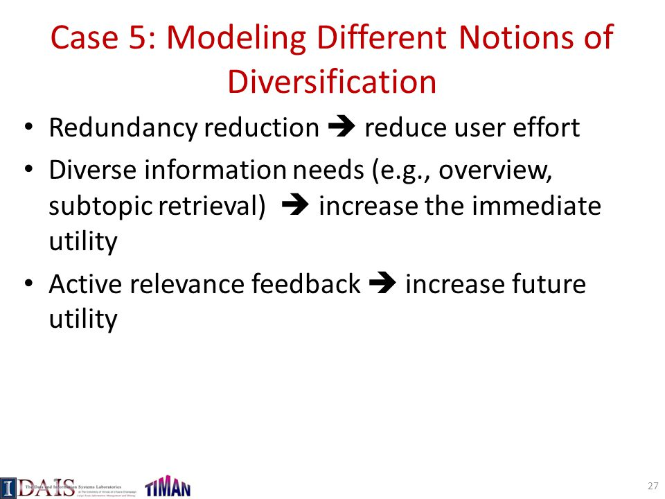 Case 5: Modeling Different Notions of Diversification Redundancy reduction  reduce user effort Diverse information needs (e.g., overview, subtopic re
