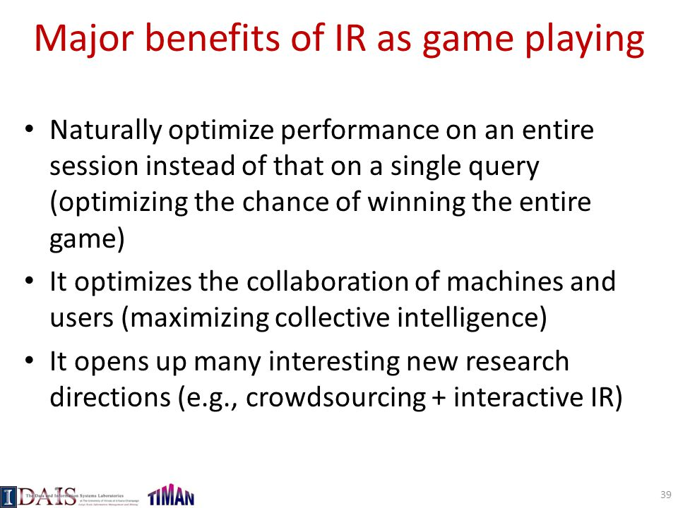 Major benefits of IR as game playing Naturally optimize performance on an entire session instead of that on a single query (optimizing the chance of winning the entire game) It optimizes the collaboration of machines and users (maximizing collective intelligence) It opens up many interesting new research directions (e.g., crowdsourcing + interactive IR) 39