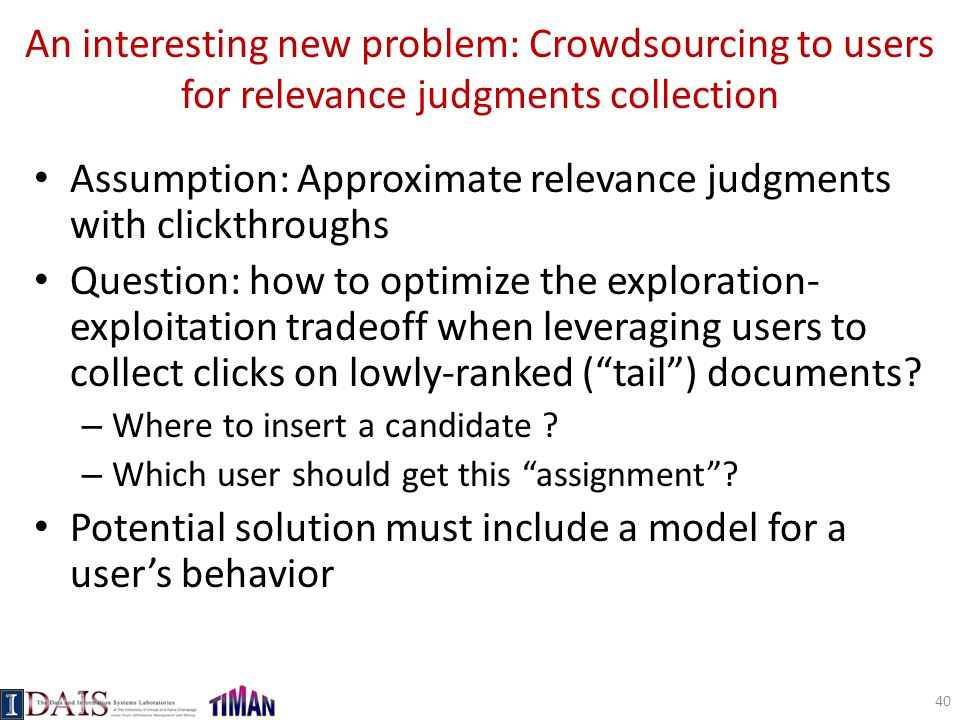 An interesting new problem: Crowdsourcing to users for relevance judgments collection Assumption: Approximate relevance judgments with clickthroughs Question: how to optimize the exploration- exploitation tradeoff when leveraging users to collect clicks on lowly-ranked ( tail ) documents.