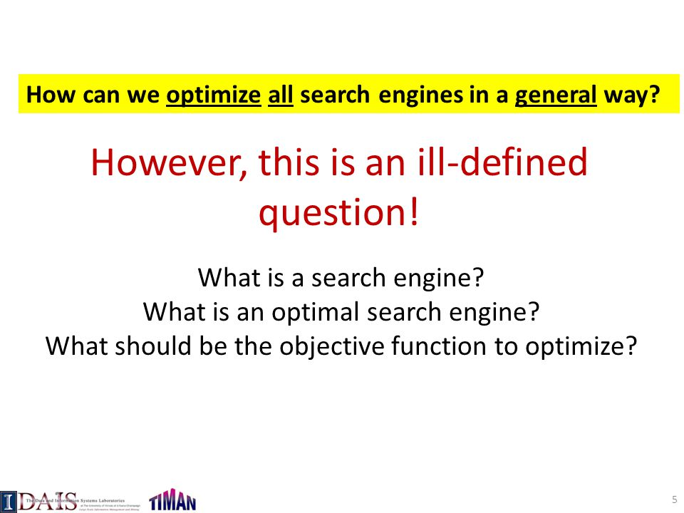 However, this is an ill-defined question! What is a search engine? What is an optimal search engine? What should be the objective function to optimize
