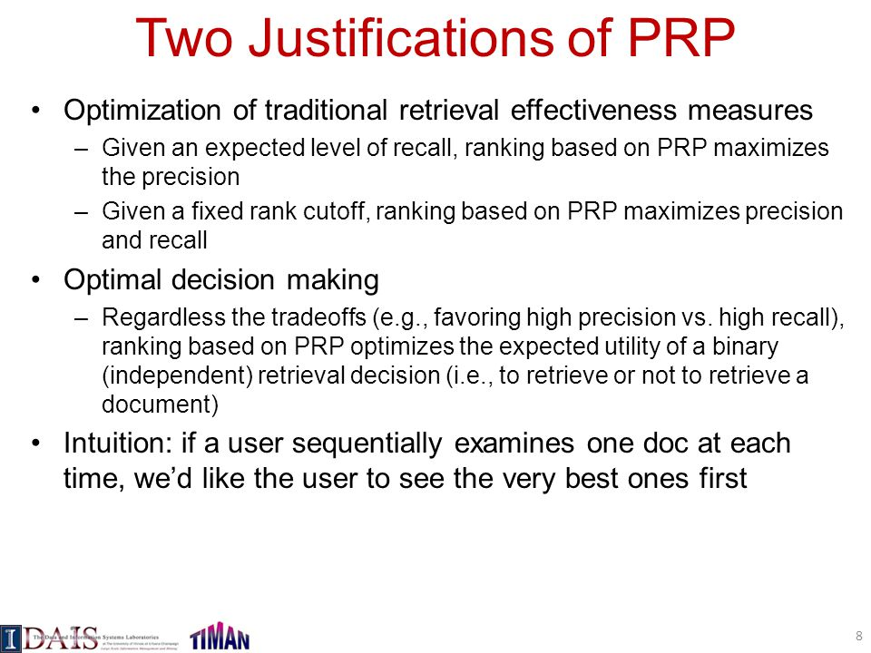 Two Justifications of PRP Optimization of traditional retrieval effectiveness measures –Given an expected level of recall, ranking based on PRP maximizes the precision –Given a fixed rank cutoff, ranking based on PRP maximizes precision and recall Optimal decision making –Regardless the tradeoffs (e.g., favoring high precision vs.