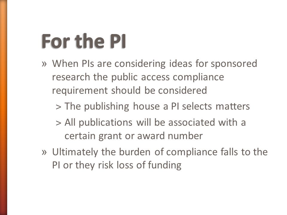 » When PIs are considering ideas for sponsored research the public access compliance requirement should be considered ˃The publishing house a PI selects matters ˃All publications will be associated with a certain grant or award number » Ultimately the burden of compliance falls to the PI or they risk loss of funding