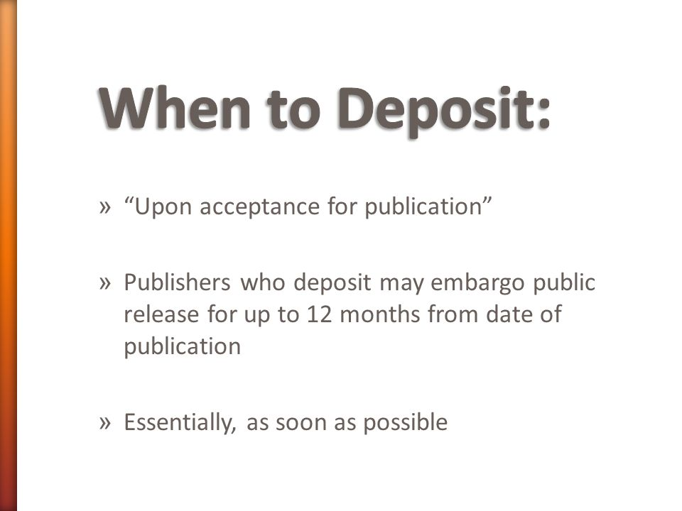 » Upon acceptance for publication » Publishers who deposit may embargo public release for up to 12 months from date of publication » Essentially, as soon as possible