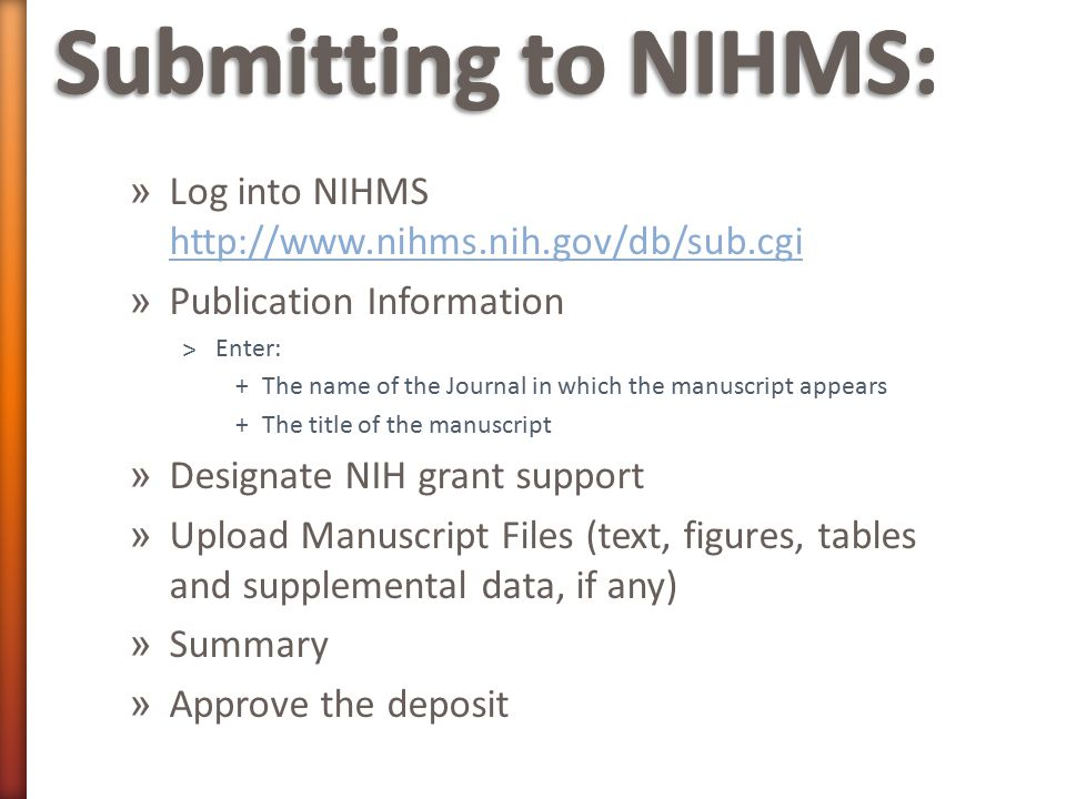» Log into NIHMS http://www.nihms.nih.gov/db/sub.cgi http://www.nihms.nih.gov/db/sub.cgi » Publication Information ˃Enter: +The name of the Journal in which the manuscript appears +The title of the manuscript » Designate NIH grant support » Upload Manuscript Files (text, figures, tables and supplemental data, if any) » Summary » Approve the deposit