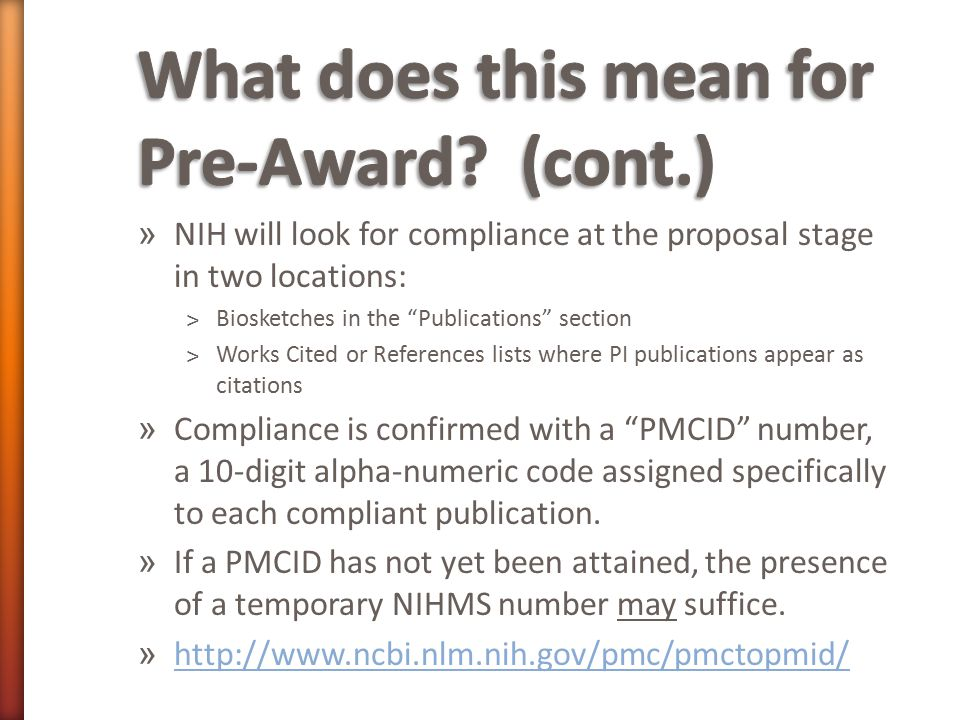 » NIH will look for compliance at the proposal stage in two locations: ˃Biosketches in the Publications section ˃Works Cited or References lists where PI publications appear as citations » Compliance is confirmed with a PMCID number, a 10-digit alpha-numeric code assigned specifically to each compliant publication.