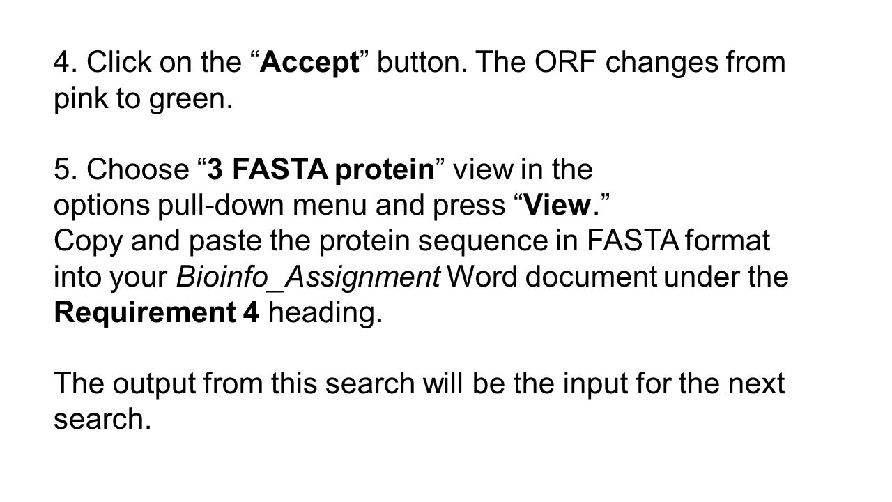 "4. Click on the ""Accept"" button. The ORF changes from pink to green. 5. Choose ""3 FASTA protein"" view in the options pull-down menu and press ""View."""
