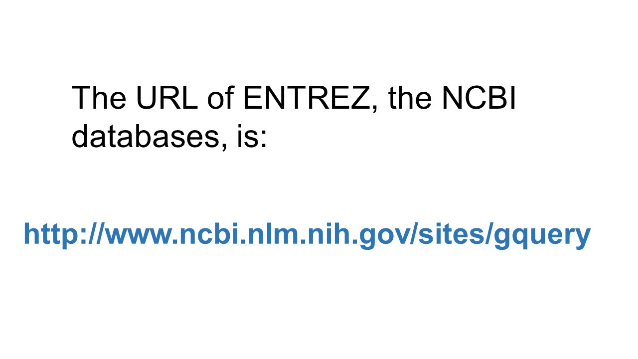 The URL of ENTREZ, the NCBI databases, is: http://www.ncbi.nlm.nih.gov/sites/gquery