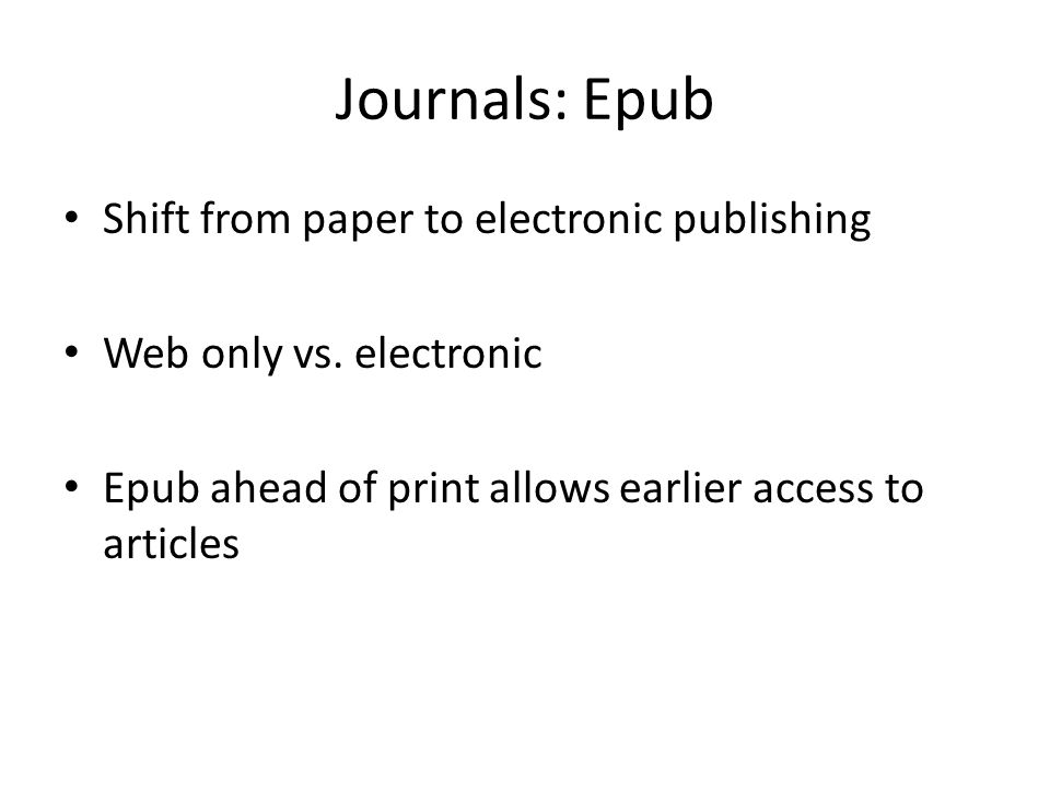 Journals: Epub Shift from paper to electronic publishing Web only vs. electronic Epub ahead of print allows earlier access to articles