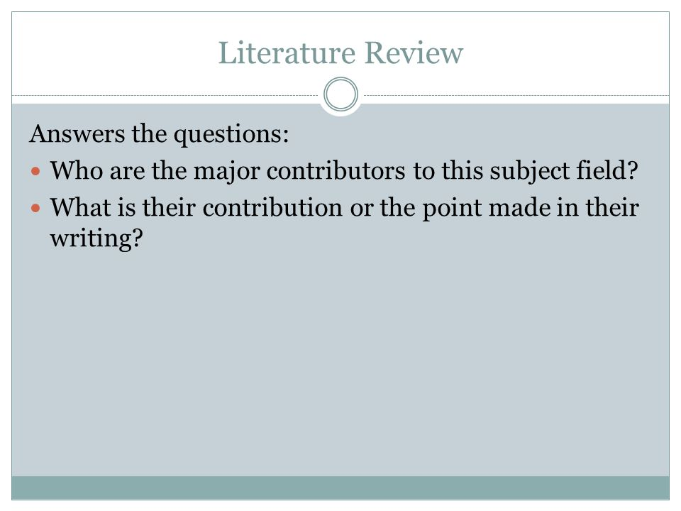 Literature Review Answers the questions: Who are the major contributors to this subject field.