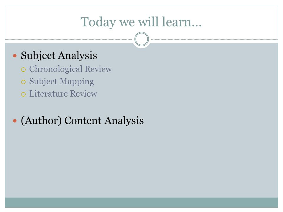 Today we will learn… Subject Analysis  Chronological Review  Subject Mapping  Literature Review (Author) Content Analysis