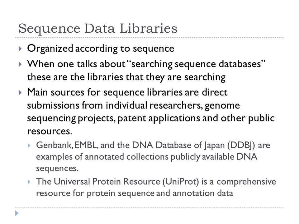 Sequence Data Libraries  Organized according to sequence  When one talks about searching sequence databases these are the libraries that they are searching  Main sources for sequence libraries are direct submissions from individual researchers, genome sequencing projects, patent applications and other public resources.