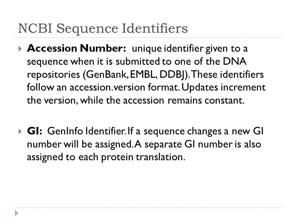 NCBI Sequence Identifiers  Accession Number: unique identifier given to a sequence when it is submitted to one of the DNA repositories (GenBank, EMBL, DDBJ).
