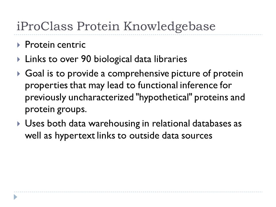 iProClass Protein Knowledgebase  Protein centric  Links to over 90 biological data libraries  Goal is to provide a comprehensive picture of protein properties that may lead to functional inference for previously uncharacterized hypothetical proteins and protein groups.