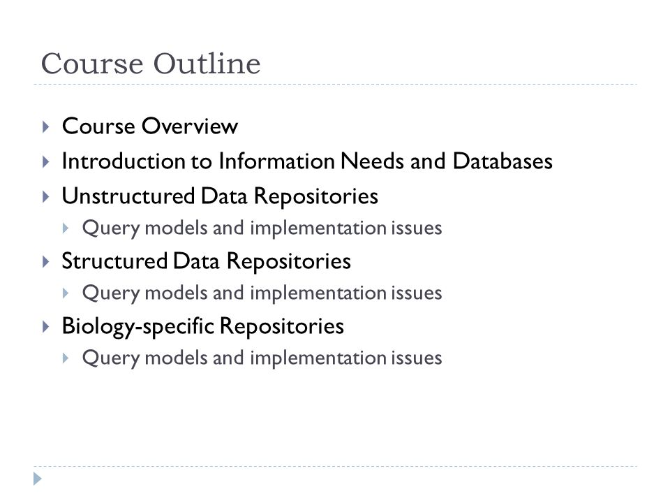 Course Outline  Course Overview  Introduction to Information Needs and Databases  Unstructured Data Repositories  Query models and implementation issues  Structured Data Repositories  Query models and implementation issues  Biology-specific Repositories  Query models and implementation issues