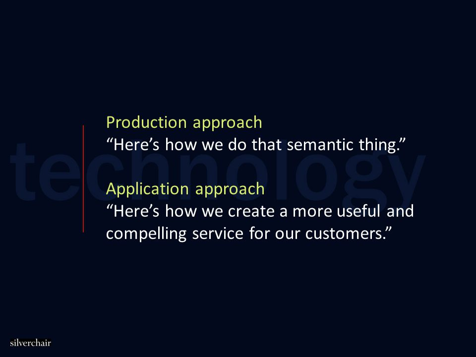 Production approach Here's how we do that semantic thing. Application approach Here's how we create a more useful and compelling service for our customers.
