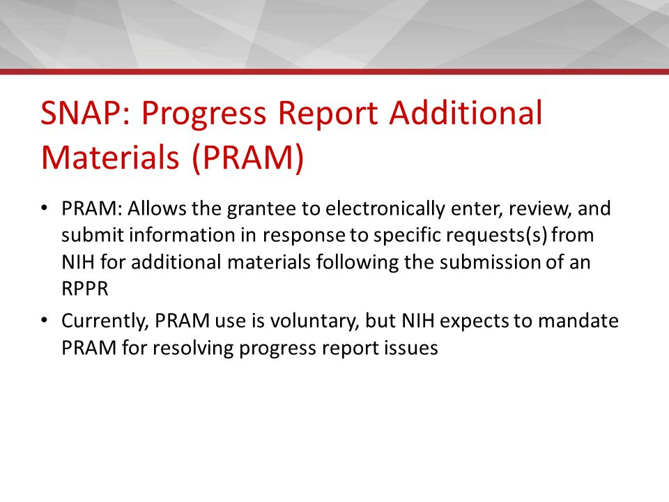 SNAP: Progress Report Additional Materials (PRAM) PRAM: Allows the grantee to electronically enter, review, and submit information in response to specific requests(s) from NIH for additional materials following the submission of an RPPR Currently, PRAM use is voluntary, but NIH expects to mandate PRAM for resolving progress report issues