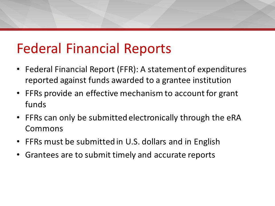 Federal Financial Reports Federal Financial Report (FFR): A statement of expenditures reported against funds awarded to a grantee institution FFRs provide an effective mechanism to account for grant funds FFRs can only be submitted electronically through the eRA Commons FFRs must be submitted in U.S.