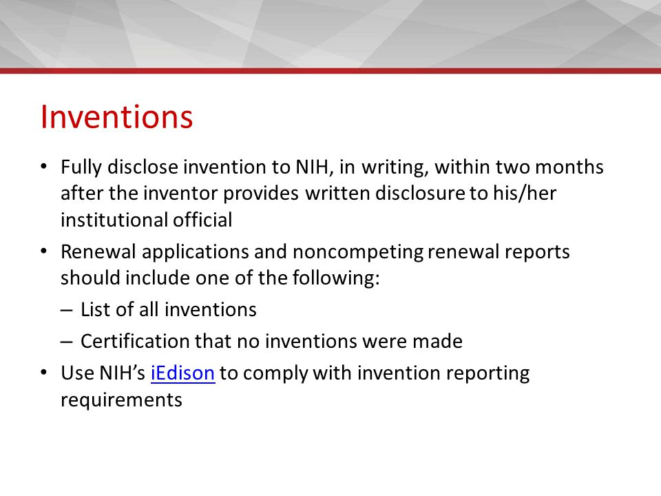 Inventions Fully disclose invention to NIH, in writing, within two months after the inventor provides written disclosure to his/her institutional official Renewal applications and noncompeting renewal reports should include one of the following: – List of all inventions – Certification that no inventions were made Use NIH's iEdison to comply with invention reporting requirementsiEdison
