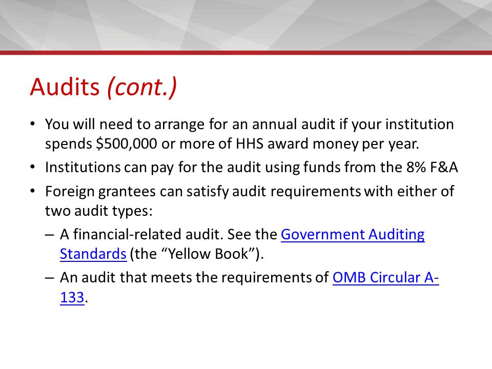 Audits (cont.) You will need to arrange for an annual audit if your institution spends $500,000 or more of HHS award money per year.