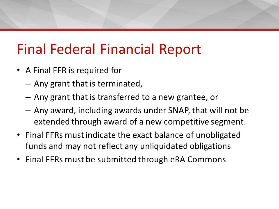 Final Federal Financial Report A Final FFR is required for – Any grant that is terminated, – Any grant that is transferred to a new grantee, or – Any award, including awards under SNAP, that will not be extended through award of a new competitive segment.