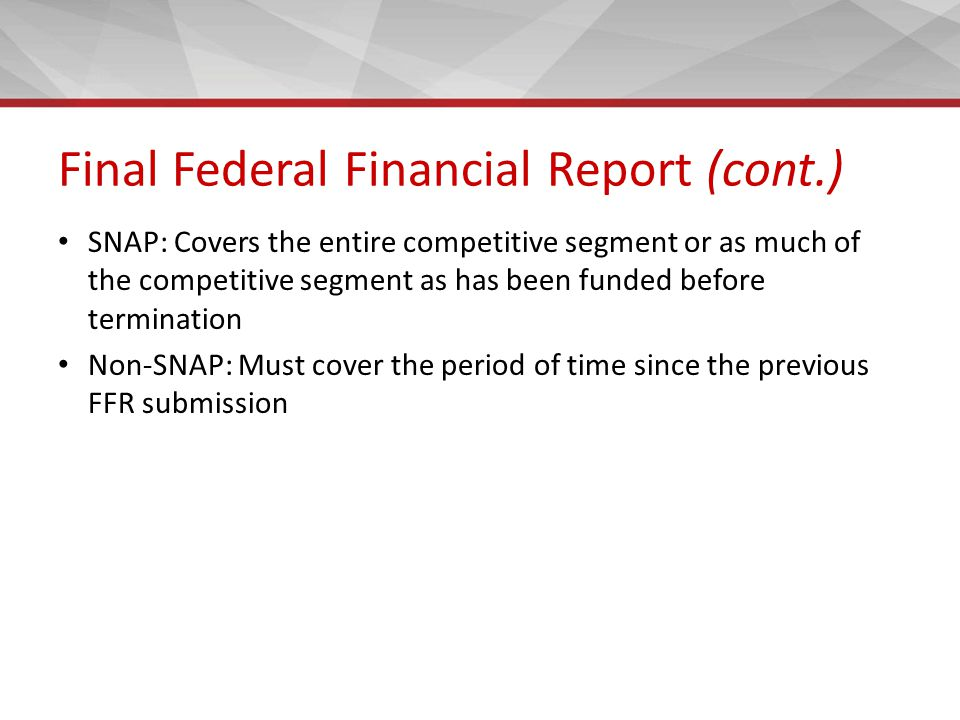 Final Federal Financial Report (cont.) SNAP: Covers the entire competitive segment or as much of the competitive segment as has been funded before termination Non-SNAP: Must cover the period of time since the previous FFR submission