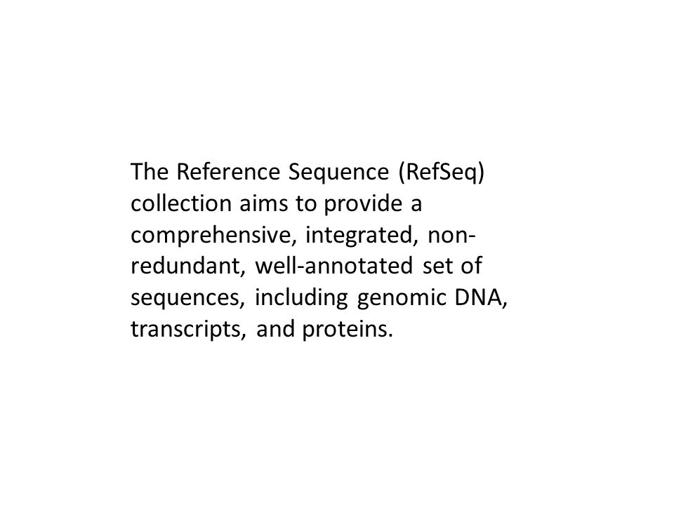 The Reference Sequence (RefSeq) collection aims to provide a comprehensive, integrated, non- redundant, well-annotated set of sequences, including genomic DNA, transcripts, and proteins.
