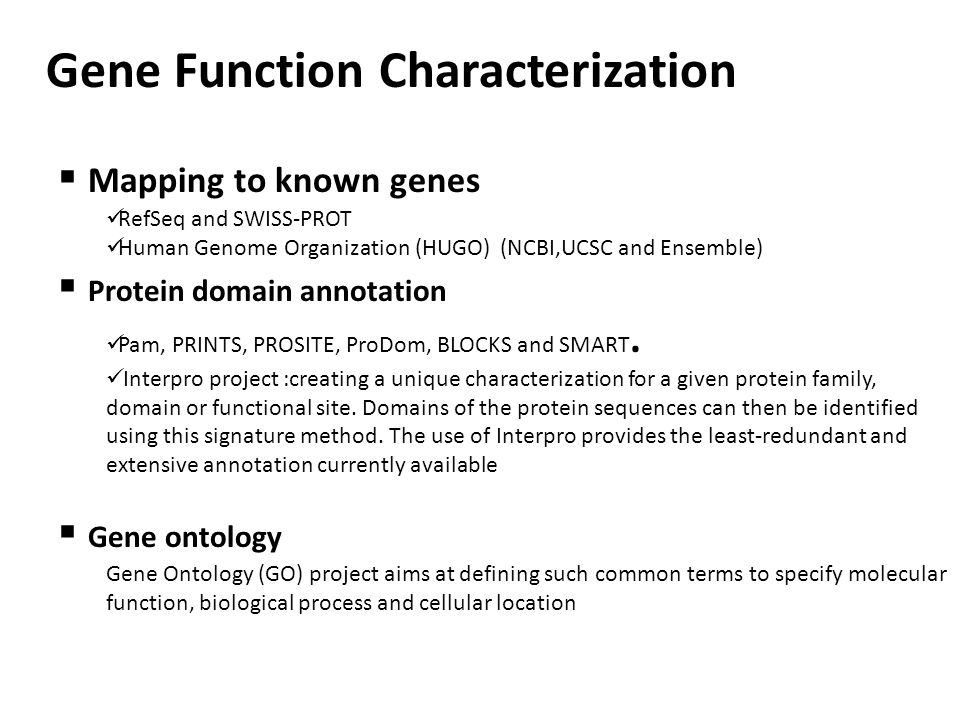 Gene Function Characterization  Mapping to known genes RefSeq and SWISS-PROT Human Genome Organization (HUGO) (NCBI,UCSC and Ensemble)  Protein domain annotation Pam, PRINTS, PROSITE, ProDom, BLOCKS and SMART.