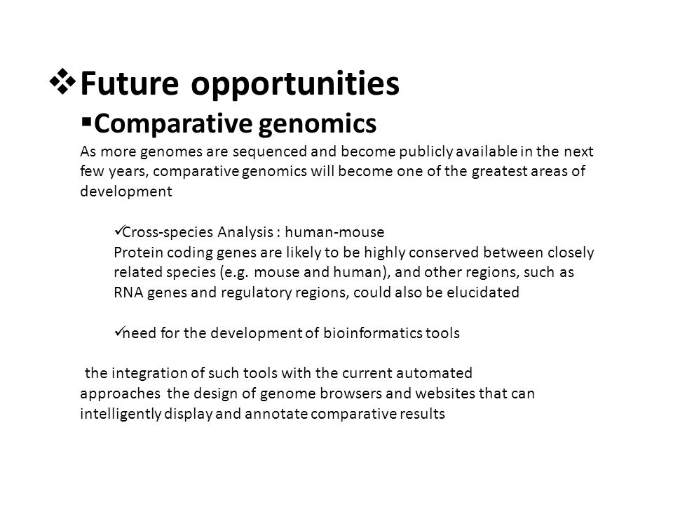  Future opportunities  Comparative genomics As more genomes are sequenced and become publicly available in the next few years, comparative genomics will become one of the greatest areas of development Cross-species Analysis : human-mouse Protein coding genes are likely to be highly conserved between closely related species (e.g.