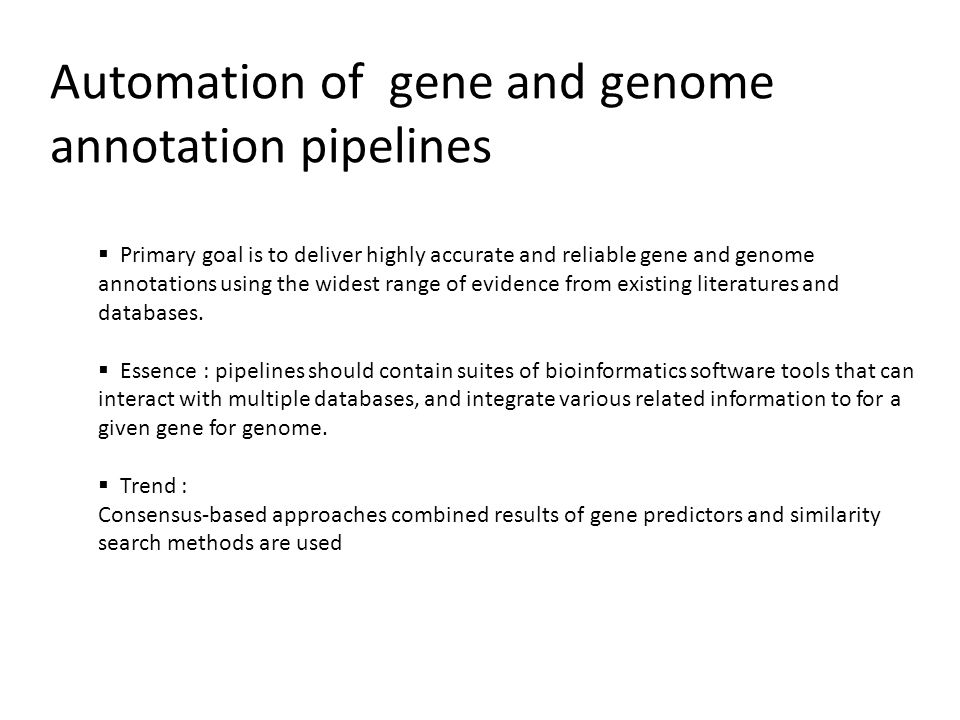 Automation of gene and genome annotation pipelines  Primary goal is to deliver highly accurate and reliable gene and genome annotations using the widest range of evidence from existing literatures and databases.