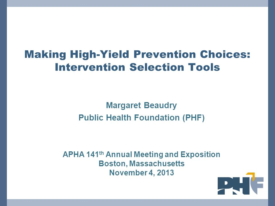Making High-Yield Prevention Choices: Intervention Selection Tools Margaret Beaudry Public Health Foundation (PHF) APHA 141 th Annual Meeting and Expo