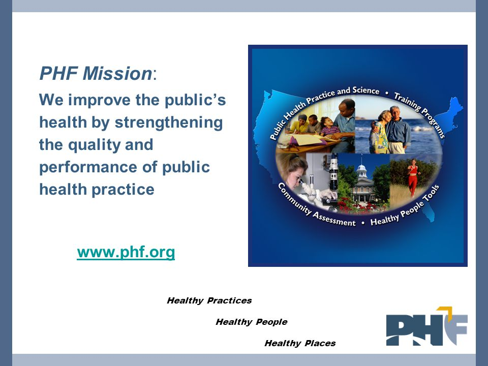 PHF Mission: We improve the public's health by strengthening the quality and performance of public health practice www.phf.org Healthy Practices Healthy People Healthy Places