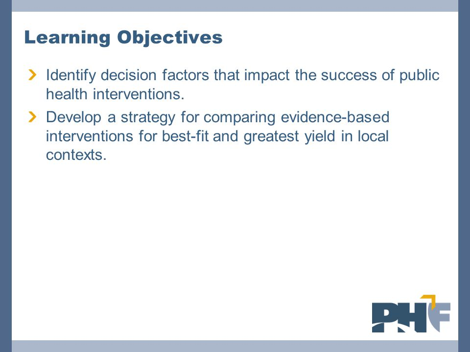 Learning Objectives Identify decision factors that impact the success of public health interventions. Develop a strategy for comparing evidence-based
