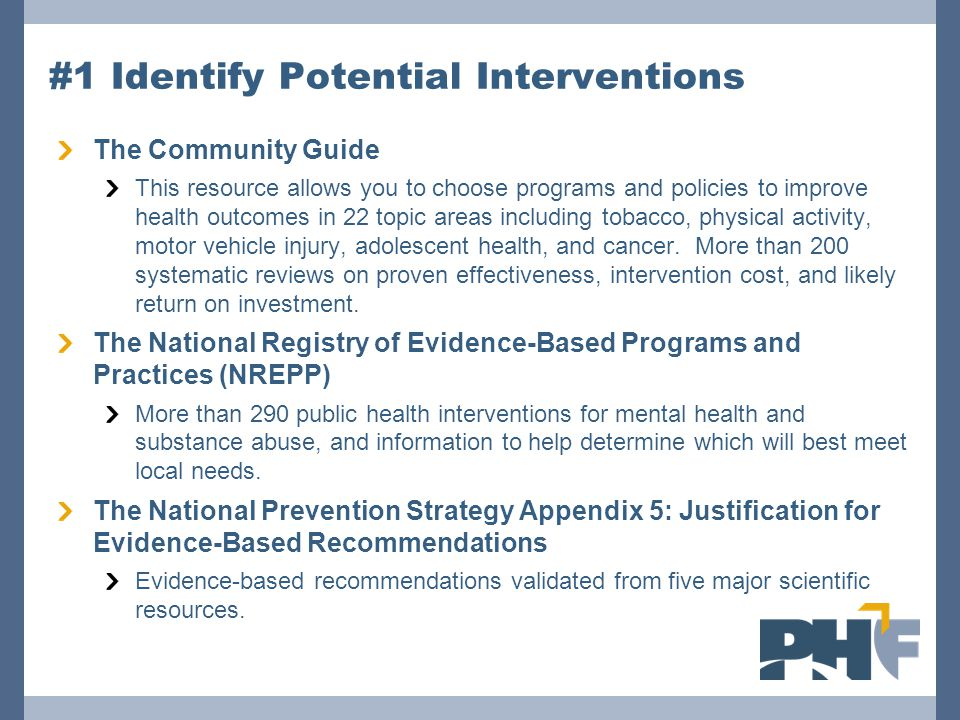 #1 Identify Potential Interventions The Community Guide This resource allows you to choose programs and policies to improve health outcomes in 22 topic areas including tobacco, physical activity, motor vehicle injury, adolescent health, and cancer.