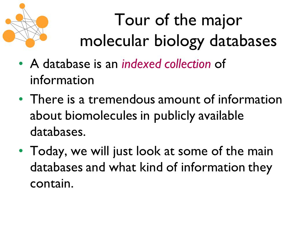 Tour of the major molecular biology databases A database is an indexed collection of information There is a tremendous amount of information about biomolecules in publicly available databases.