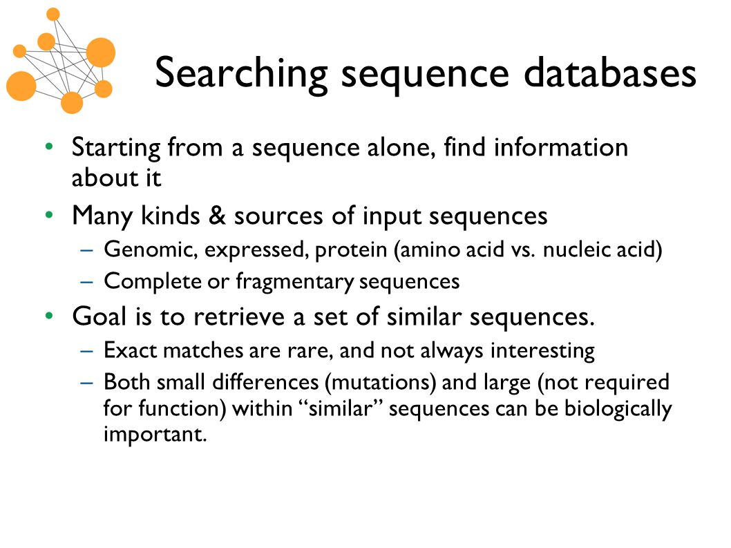 Searching sequence databases Starting from a sequence alone, find information about it Many kinds & sources of input sequences –Genomic, expressed, protein (amino acid vs.