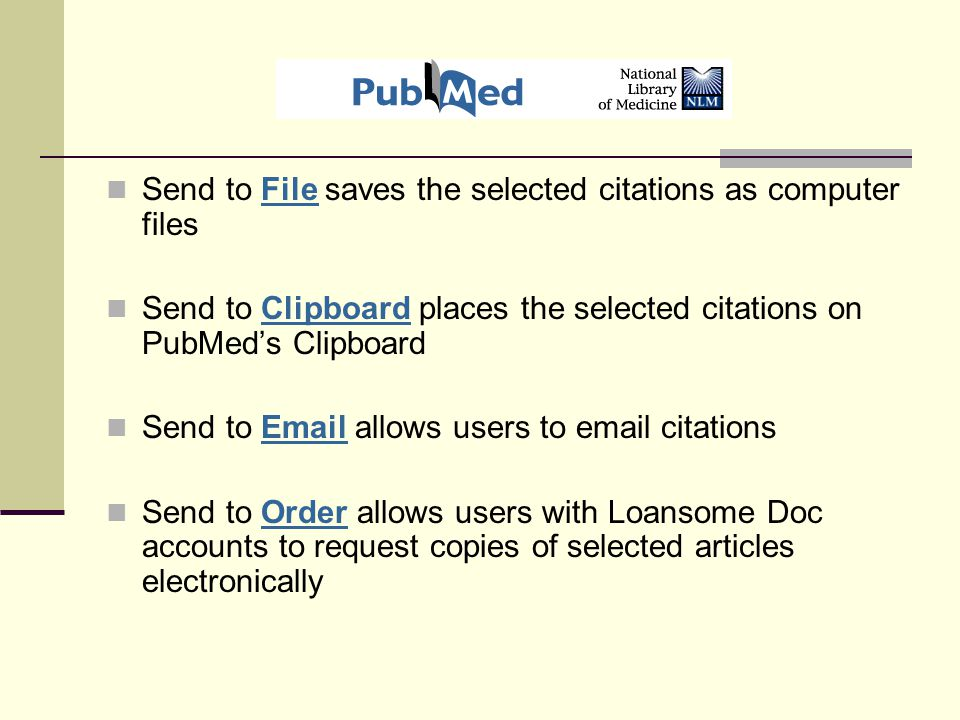 Send to File saves the selected citations as computer files Send to Clipboard places the selected citations on PubMed's Clipboard Send to Email allows users to email citations Send to Order allows users with Loansome Doc accounts to request copies of selected articles electronically