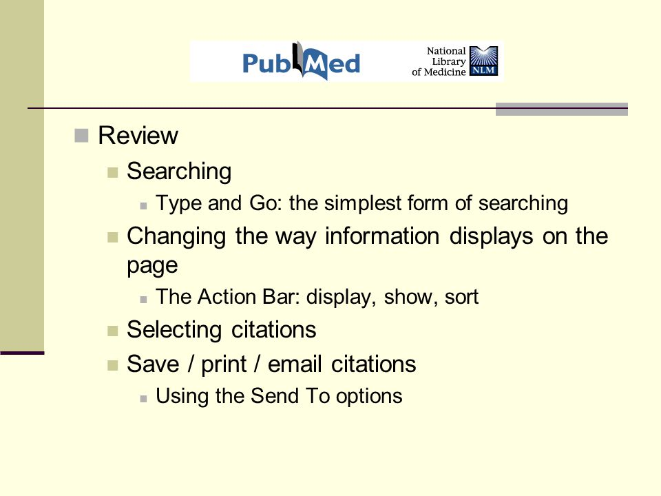 Review Searching Type and Go: the simplest form of searching Changing the way information displays on the page The Action Bar: display, show, sort Selecting citations Save / print / email citations Using the Send To options