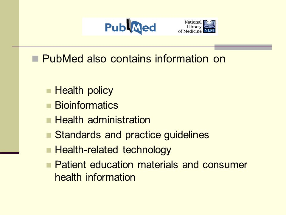 PubMed also contains information on Health policy Bioinformatics Health administration Standards and practice guidelines Health-related technology Patient education materials and consumer health information