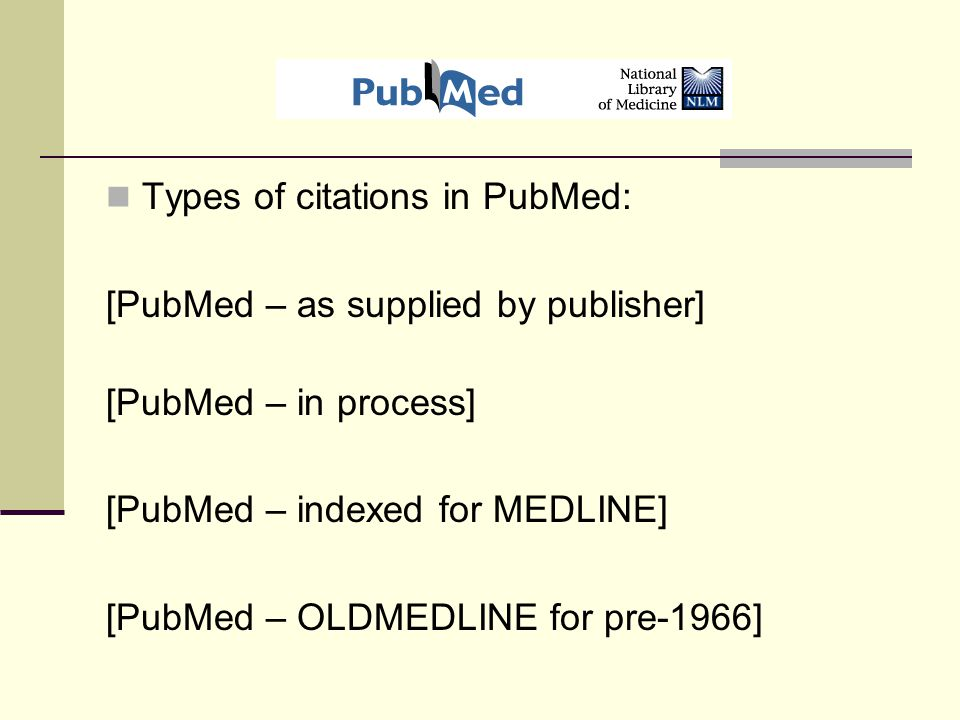 Types of citations in PubMed: [PubMed – as supplied by publisher] [PubMed – in process] [PubMed – indexed for MEDLINE] [PubMed – OLDMEDLINE for pre-1966]